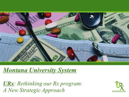 Montana University System URx: Rethinking our Rx program: A New Strategic Approach.