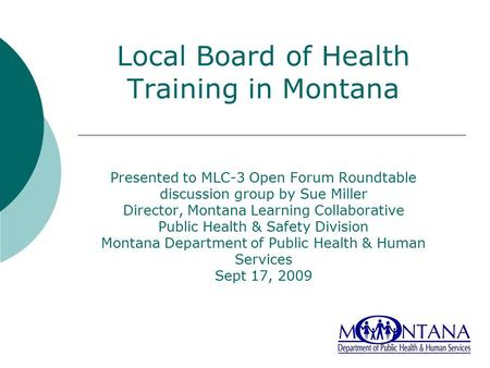 Local Board of Health Training in Montana Presented to MLC-3 Open Forum Roundtable discussion group by Sue Miller Director, Montana Learning Collaborative.