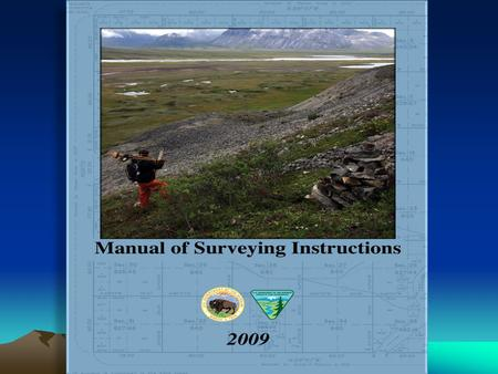 The Manual of Surveying Instructions and the Practice of Land Surveying in Montana and North Dakota Presented by: Jim Claflin, BLM Acting Chief Cadastral.