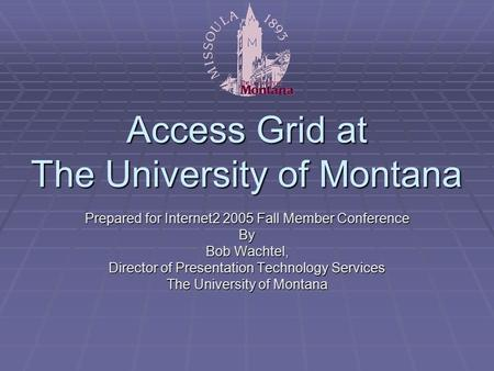 Access Grid at The University of Montana Prepared for Internet2 2005 Fall Member Conference By Bob Wachtel, Director of Presentation Technology Services.