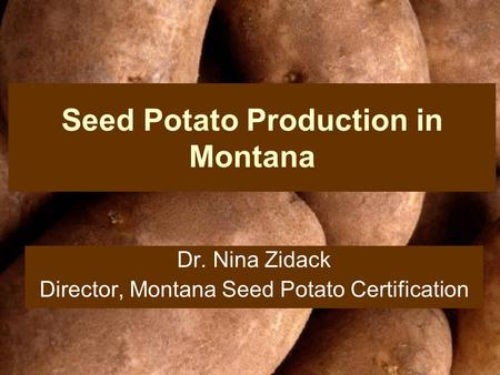 Seed Potato Production in Montana Dr. Nina Zidack Director, Montana Seed Potato Certification.