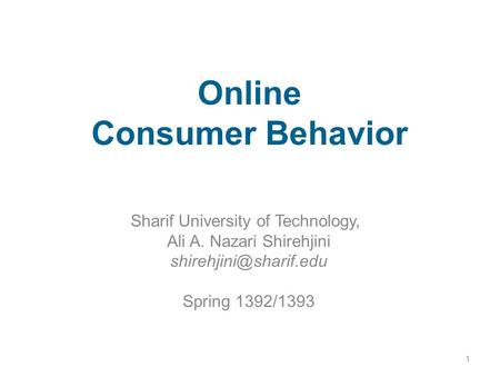 Online Consumer Behavior Sharif University of Technology, Ali A. Nazari Shirehjini Spring 1392/1393 1.