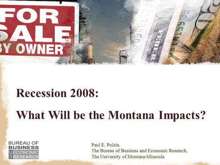 Recession 2008: What Will be the Montana Impacts? Paul E. Polzin The Bureau of Business and Economic Research, The University of Montana-Missoula.