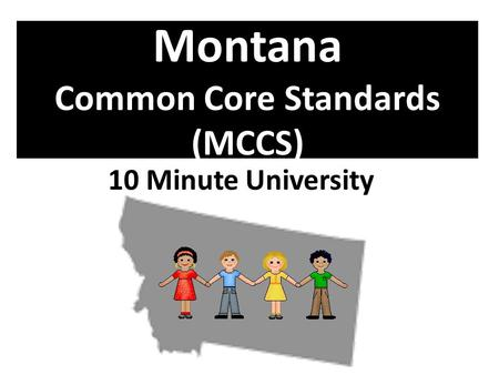 Montana Common Core Standards (MCCS) 10 Minute University.