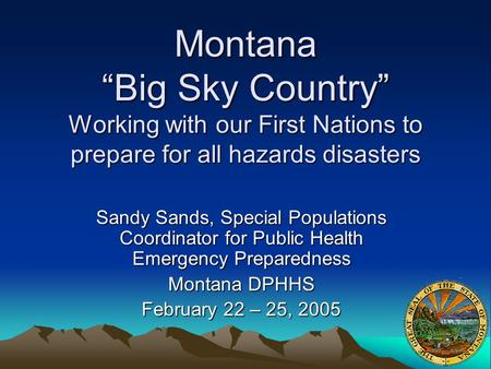 "Montana ""Big Sky Country"" Working with our First Nations to prepare for all hazards disasters Sandy Sands, Special Populations Coordinator for Public Health."
