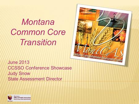 1 Montana Common Core Transition June 2013 CCSSO Conference Showcase Judy Snow State Assessment Director.