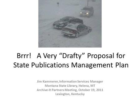 "Brrr! A Very ""Drafty"" Proposal for State Publications Management Plan Jim Kammerer, Information Services Manager Montana State Library, Helena, MT Archive-It."