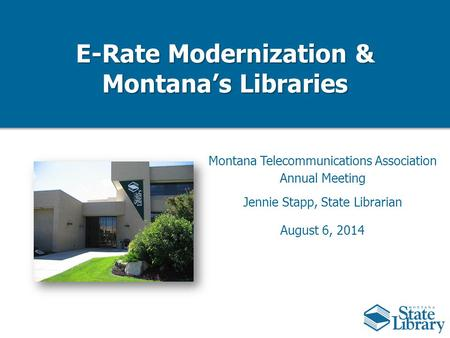 E-Rate Modernization & Montana's Libraries Montana Telecommunications Association Annual Meeting Jennie Stapp, State Librarian August 6, 2014.