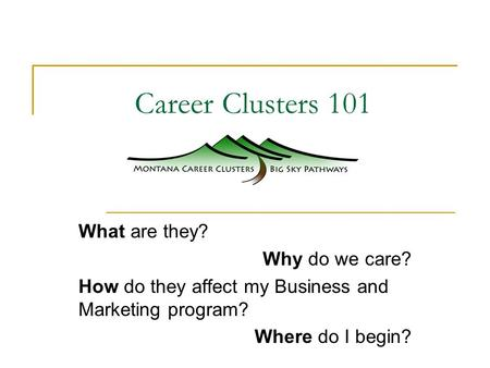 Career Clusters 101 What are they? Why do we care? How do they affect my Business and Marketing program? Where do I begin?