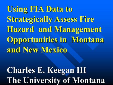 Using FIA Data to Strategically Assess Fire Hazard and Management Opportunities in Montana and New Mexico Charles E. Keegan III The University of Montana.