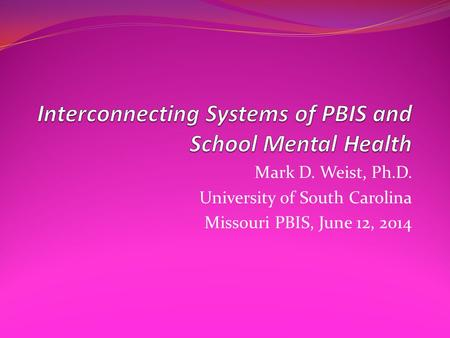 Mark D. Weist, Ph.D. University of South Carolina Missouri PBIS, June 12, 2014.