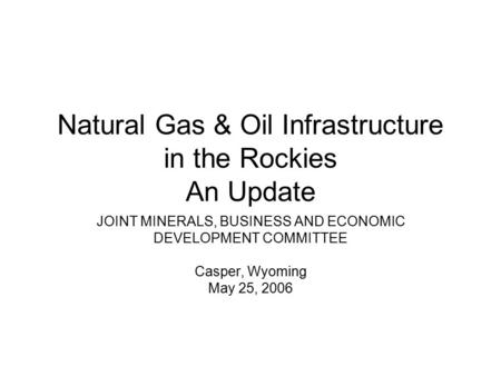 Natural Gas & Oil Infrastructure in the Rockies An Update JOINT MINERALS, BUSINESS AND ECONOMIC DEVELOPMENT COMMITTEE Casper, Wyoming May 25, 2006.