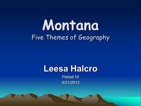 Montana Five Themes of Geography Leesa Halcro Period 10 4/21/2013.