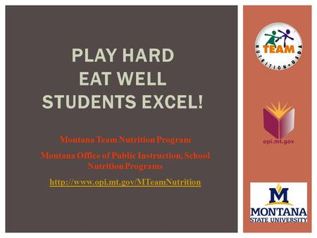 PLAY HARD EAT WELL STUDENTS EXCEL! Montana Team Nutrition Program Montana Office of Public Instruction, School Nutrition Programs