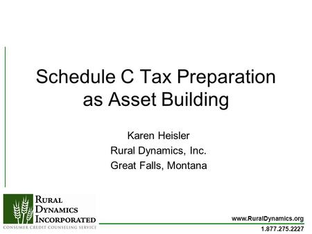 Www.RuralDynamics.org 1.877.275.2227 Schedule C Tax Preparation as Asset Building Karen Heisler Rural Dynamics, Inc. Great Falls, Montana.