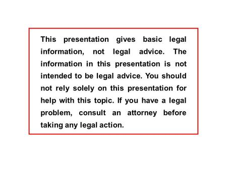 This presentation gives basic legal information, not legal advice. The information in this presentation is not intended to be legal advice. You should.