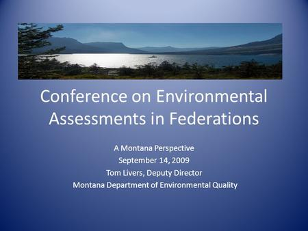 Conference on Environmental Assessments in Federations A Montana Perspective September 14, 2009 Tom Livers, Deputy Director Montana Department of Environmental.