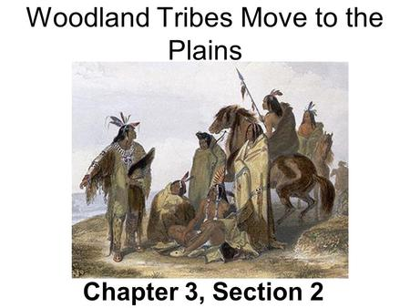 Woodland Tribes Move to the Plains Chapter 3, Section 2.