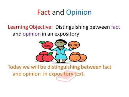 Fact and Opinion Learning Objective: Distinguishing between fact and opinion in an expository Today we will be distinguishing between fact and opinion.