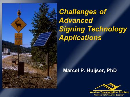 Western Transportation Institute Montana State University-Bozeman Marcel P. Huijser, PhD Challenges of Advanced Signing Technology Applications.