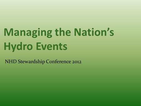Managing the Nation's Hydro Events NHD Stewardship Conference 2012.