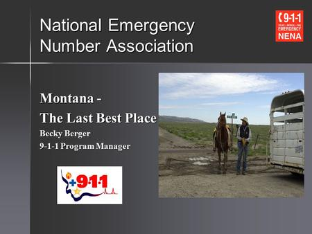 National Emergency Number Association Montana - The Last Best Place Becky Berger 9-1-1 Program Manager.