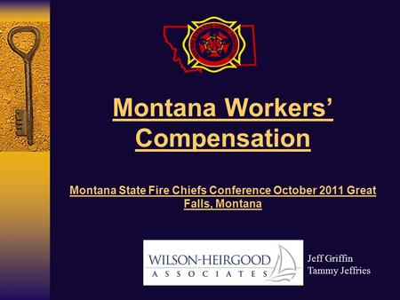 Montana Workers' Compensation Montana State Fire Chiefs Conference October 2011 Great Falls, Montana Jeff Griffin Tammy Jeffries.