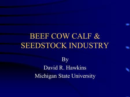 BEEF COW CALF & SEEDSTOCK INDUSTRY By David R. Hawkins Michigan State University.