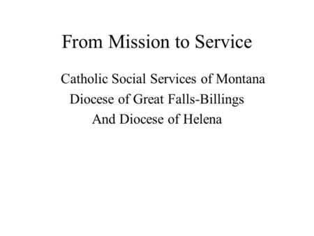 From Mission to Service Catholic Social Services of Montana Diocese of Great Falls-Billings And Diocese of Helena.