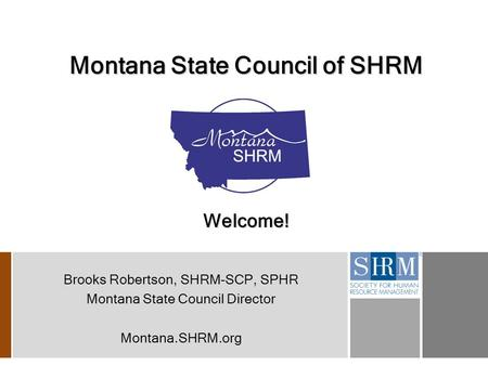 Montana State Council of SHRM Welcome! Brooks Robertson, SHRM-SCP, SPHR Montana State Council Director Montana.SHRM.org.