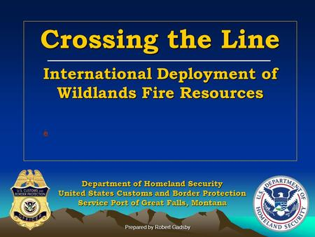 Prepared by Robert Gadsby Crossing the Line International Deployment of Wildlands Fire Resources Department of Homeland Security United States Customs.