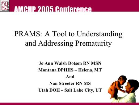 AMCHP 2005 Conference PRAMS: A Tool to Understanding and Addressing Prematurity Jo Ann Walsh Dotson RN MSN Montana DPHHS – Helena, MT And Nan Streeter.