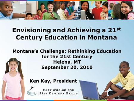 Ken Kay, President Montana's Challenge: Rethinking Education for the <strong>21st</strong> <strong>Century</strong> Helena, MT September 20, 2010 Envisioning and Achieving a 21 st <strong>Century</strong>.