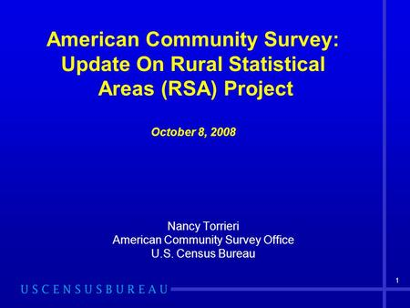 1 American Community Survey: Update On Rural Statistical Areas (RSA) Project October 8, 2008 Nancy Torrieri American Community Survey Office U.S. Census.