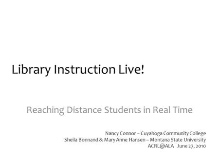 Library Instruction Live! Reaching Distance Students in Real Time Nancy Connor – Cuyahoga Community College Sheila Bonnand & Mary Anne Hansen – Montana.