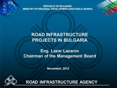 ROAD INFRASTRUCTURE PROJECTS IN BULGARIA Eng. Lazar Lazarov Chairman of the Management Board November, 2012 REPUBLIC OF BULGARIA MINISTRY OF REGIONAL DEVELOPMENT.