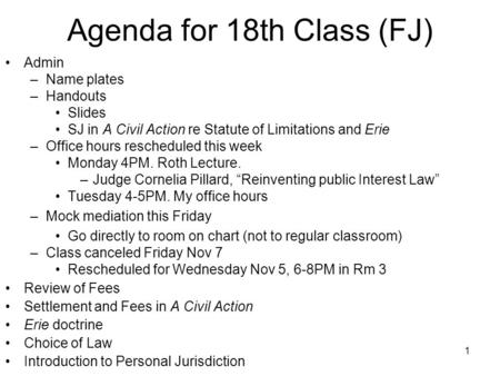 1 Agenda for 18th Class (FJ) Admin –Name plates –Handouts Slides SJ in A Civil Action re Statute of Limitations and Erie –Office hours rescheduled this.