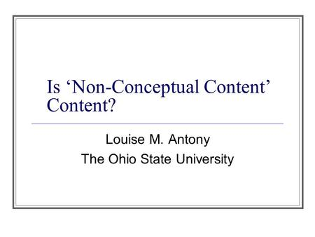 Is 'Non-Conceptual Content' Content? Louise M. Antony The Ohio State University.