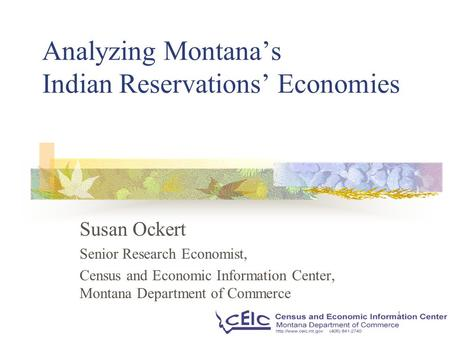 1 Analyzing Montana's Indian Reservations' Economies Susan Ockert Senior Research Economist, Census and Economic Information Center, Montana Department.