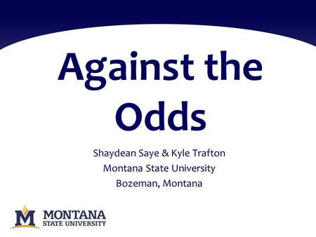 Against the Odds Shaydean Saye & Kyle Trafton Montana State University Bozeman, Montana.