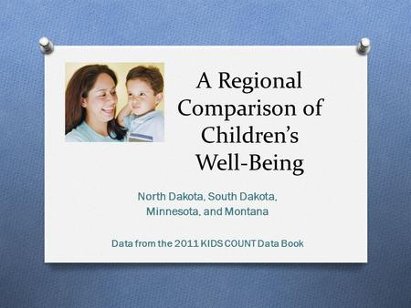 A Regional Comparison of Children's Well-Being North Dakota, South Dakota, Minnesota, and Montana Data from the 2011 KIDS COUNT Data Book.