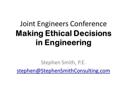 Joint Engineers Conference Making Ethical Decisions in Engineering Stephen Smith, P.E.