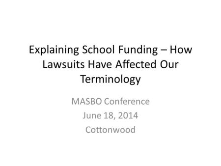 Explaining School Funding – How Lawsuits Have Affected Our Terminology MASBO Conference June 18, 2014 Cottonwood.