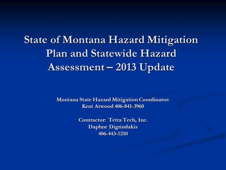 State of Montana Hazard Mitigation Plan and Statewide Hazard Assessment – 2013 Update Montana State Hazard Mitigation Coordinator: Kent Atwood 406-841-3960.