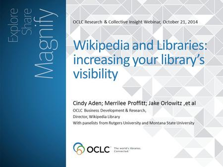 OCLC Research & Collective Insight Webinar, October 21, 2014 Cindy Aden; Merrilee Proffitt; Jake Orlowitz,et al Wikipedia and Libraries: increasing your.