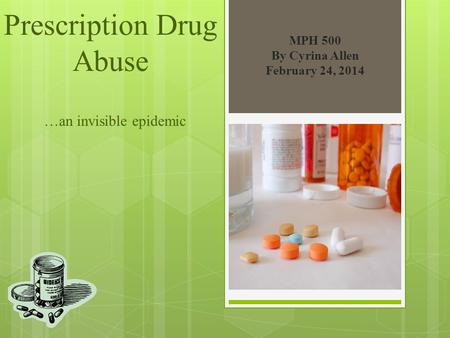 Prescription Drug Abuse …an invisible epidemic MPH 500 By Cyrina Allen February 24, 2014.