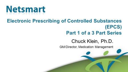 Confidential 1 Electronic Prescribing of Controlled Substances (EPCS) Part 1 of a 3 Part Series Chuck Klein, Ph.D. GM/Director, Medication Management.