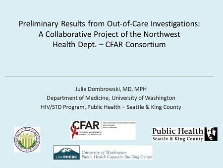 Preliminary Results from Out-of-Care Investigations: A Collaborative Project of the Northwest Health Dept. – CFAR Consortium Julie Dombrowski, MD, MPH.
