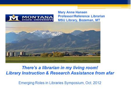 Mary Anne Hansen Professor/Reference Librarian MSU Library, Bozeman, MT There's a librarian in my living room! Library Instruction & Research Assistance.