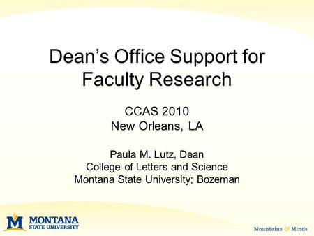 Dean's Office Support for Faculty Research CCAS 2010 New Orleans, LA Paula M. Lutz, Dean College of Letters and Science Montana State University; Bozeman.